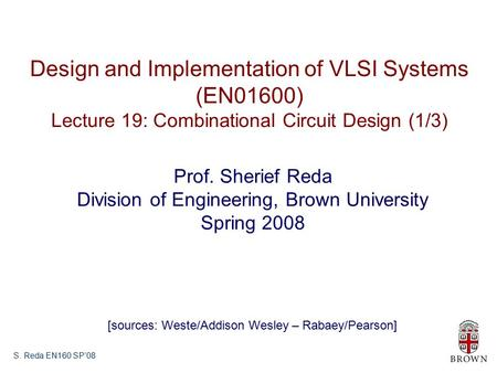 S. Reda EN160 SP'08 Design and Implementation of VLSI Systems (EN01600) Lecture 19: Combinational Circuit Design (1/3) Prof. Sherief Reda Division of Engineering,