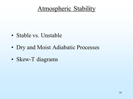 38 Atmospheric Stability Stable vs. Unstable Dry and Moist Adiabatic Processes Skew-T diagrams.