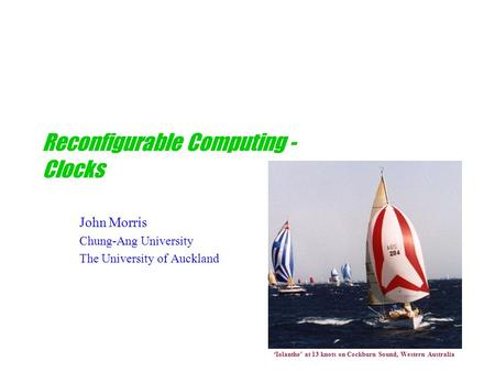 Reconfigurable Computing - Clocks John Morris Chung-Ang University The University of Auckland 'Iolanthe' at 13 knots on Cockburn Sound, Western Australia.