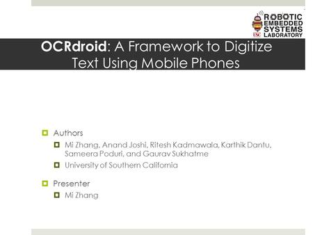 OCRdroid : A Framework to Digitize Text Using Mobile Phones  Authors  Mi Zhang, Anand Joshi, Ritesh Kadmawala, Karthik Dantu, Sameera Poduri, and Gaurav.