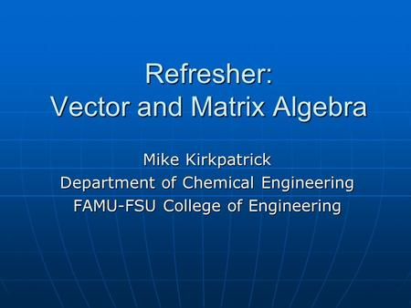 Refresher: Vector and Matrix Algebra Mike Kirkpatrick Department of Chemical Engineering FAMU-FSU College of Engineering.