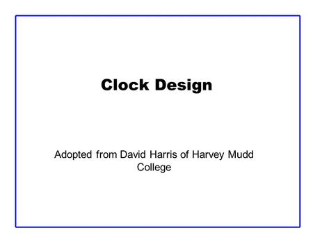 Clock Design Adopted from David Harris of Harvey Mudd College.