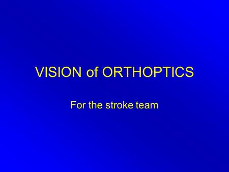 VISION of ORTHOPTICS For the stroke team. Eye Team Ophthalmologist Orthoptist Optometrist Optician Ophthalmic technician.