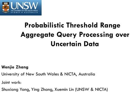 Probabilistic Threshold Range Aggregate Query Processing over Uncertain Data Wenjie Zhang University of New South Wales & NICTA, Australia Joint work: