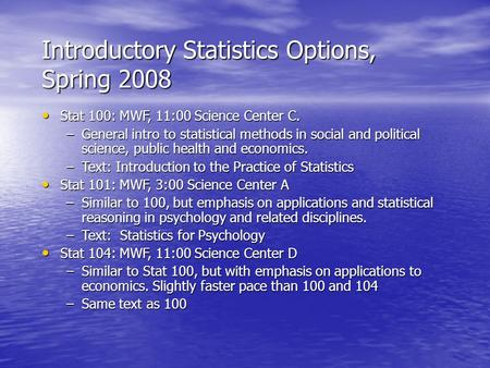 Introductory Statistics Options, Spring 2008 Stat 100: MWF, 11:00 Science Center C. Stat 100: MWF, 11:00 Science Center C. –General intro to statistical.