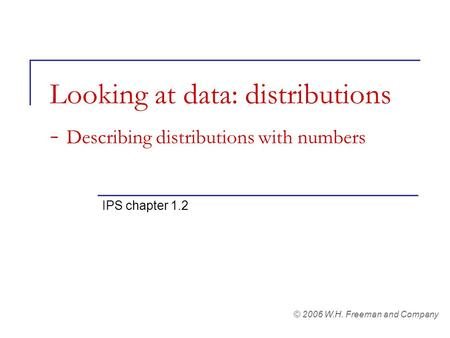 Looking at data: distributions - Describing distributions with numbers IPS chapter 1.2 © 2006 W.H. Freeman and Company.