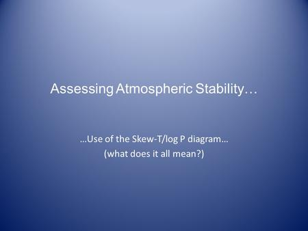 Assessing Atmospheric Stability… …Use of the Skew-T/log P diagram… (what does it all mean?)