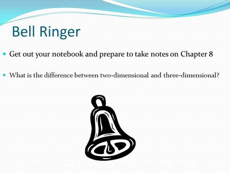 Bell Ringer Get out your notebook and prepare to take notes on Chapter 8 What is the difference between two-dimensional and three-dimensional?