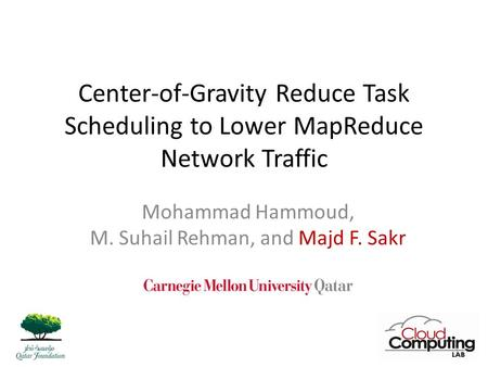 Center-of-Gravity Reduce Task Scheduling to Lower MapReduce Network Traffic Mohammad Hammoud, M. Suhail Rehman, and Majd F. Sakr 1.