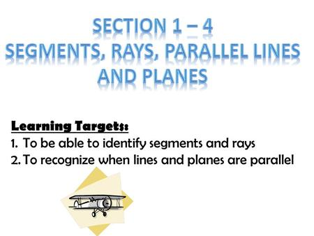 Learning Targets: 1.To be able to identify segments and rays 2.To recognize when lines and planes are parallel.