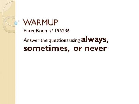 WARMUP Enter Room # 195236 Answer the questions using always, sometimes, or never.