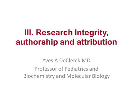 III. Research Integrity, authorship and attribution Yves A DeClerck MD Professor of Pediatrics and Biochemistry and Molecular Biology.