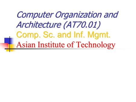 Computer Organization and Architecture (AT70.01) Comp. Sc. and Inf. Mgmt. Asian Institute of Technology.