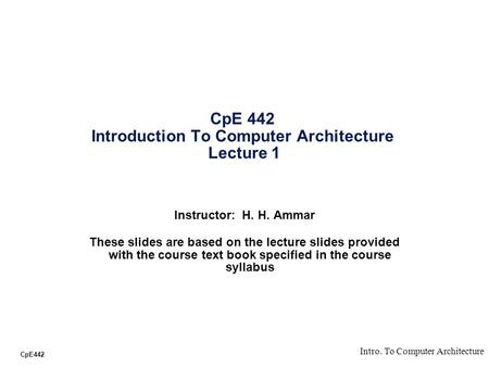 CpE442 Intro. To Computer Architecture CpE 442 Introduction To Computer Architecture Lecture 1 Instructor: H. H. Ammar These slides are based on the lecture.