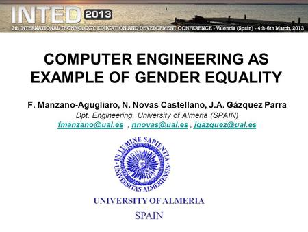 COMPUTER ENGINEERING AS EXAMPLE OF GENDER EQUALITY F. Manzano-Agugliaro, N. Novas Castellano, J.A. Gázquez Parra Dpt. Engineering. University of Almeria.