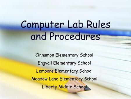 Computer Lab Rules and Procedures Cinnamon Elementary School Engvall Elementary School Lemoore Elementary School Meadow Lane Elementary School Liberty.