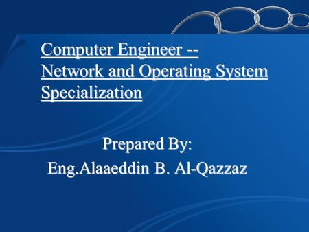 Computer Engineer -- Network and Operating System Specialization Prepared By: Eng.Alaaeddin B. Al-Qazzaz.