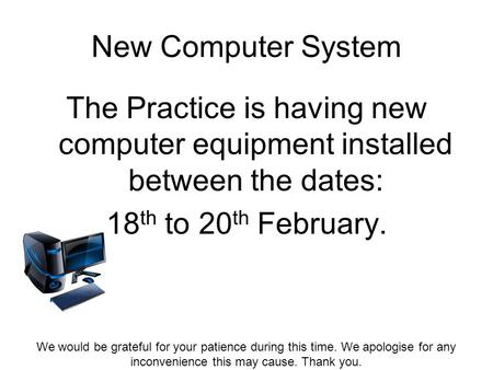 New Computer System The Practice is having new computer equipment installed between the dates: 18 th to 20 th February. We would be grateful for your patience.