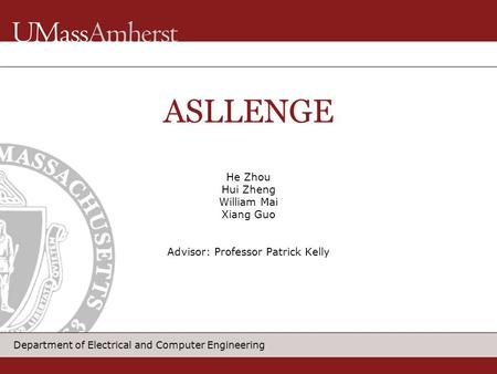Department of Electrical and Computer Engineering He Zhou Hui Zheng William Mai Xiang Guo Advisor: Professor Patrick Kelly ASLLENGE.