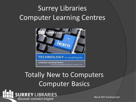 Surrey Libraries Computer Learning Centres Totally New to Computers Computer Basics March 2013 Teaching Script.