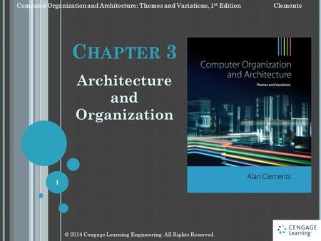 C HAPTER 3 Architecture and Organization © 2014 Cengage Learning Engineering. All Rights Reserved. 1 Computer Organization and Architecture: Themes and.