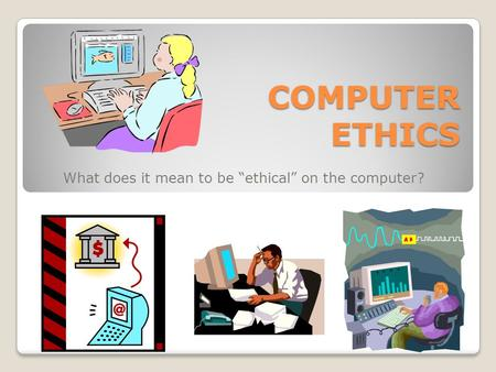 "COMPUTER ETHICS What does it mean to be ""ethical"" on the computer?"
