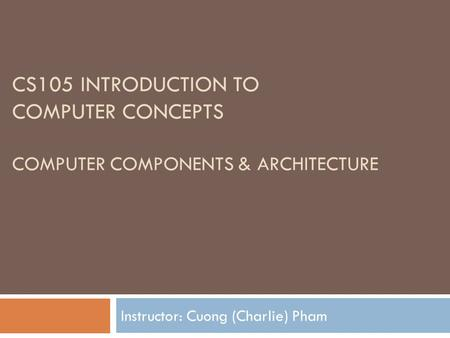 CS105 INTRODUCTION TO COMPUTER CONCEPTS COMPUTER COMPONENTS & ARCHITECTURE Instructor: Cuong (Charlie) Pham.