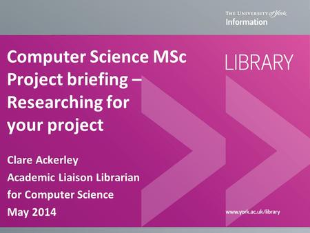 Computer Science MSc Project briefing – Researching for your project Clare Ackerley Academic Liaison Librarian for Computer Science May 2014.
