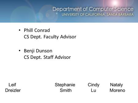 Computer Science at UCSB Phill Conrad CS Dept. Faculty Advisor Benji Dunson CS Dept. Staff Advisor Leif Dreizler Stephanie Smith Cindy Lu Nataly Moreno.