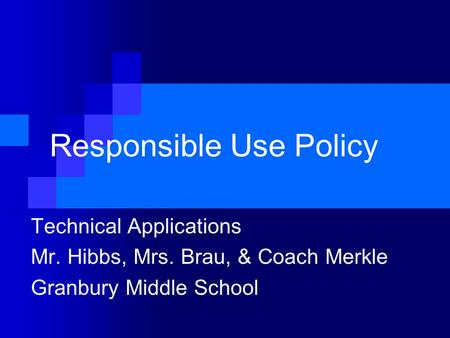 Responsible Use Policy Technical Applications Mr. Hibbs, Mrs. Brau, & Coach Merkle Granbury Middle School.