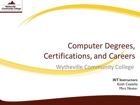 Computer Degrees, Certifications, and Careers Wytheville Community College IST Instructors Keith Costello Marc Nester.