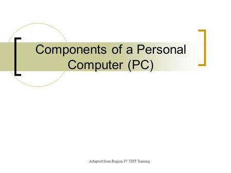 Components of a Personal Computer (PC) Adapted from Region IV TIFF Training.