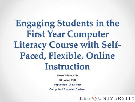 Engaging Students in the First Year Computer Literacy Course with Self- Paced, Flexible, Online Instruction Mava Wilson, PhD Bill Jaber, PhD Department.