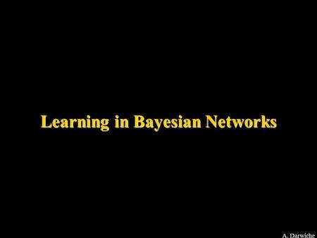 A. Darwiche Learning in Bayesian Networks. A. Darwiche Known Structure Complete Data Known Structure Incomplete Data Unknown Structure Complete Data Unknown.