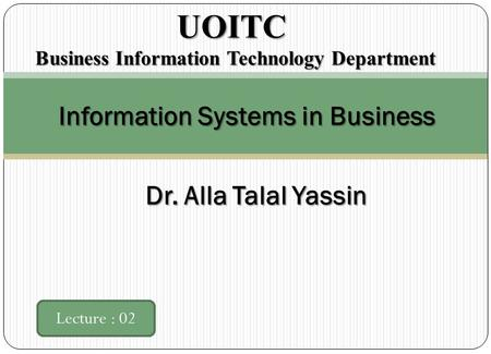 Information Systems in Business Lecture : 02 UOITC UOITC Business Information Technology Department Dr. Alla Talal Yassin.