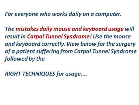 For everyone who works daily on a computer. The mistakes daily mouse and keyboard usage will result in Carpal Tunnel Syndrome! Use the mouse and keyboard.