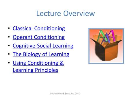 Lecture Overview Classical Conditioning Operant Conditioning Cognitive-Social Learning The Biology of Learning Using Conditioning & Learning Principles.