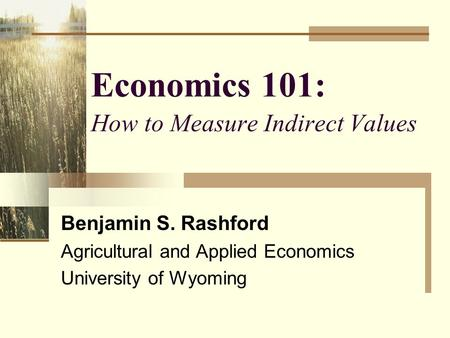 Economics 101: How to Measure Indirect Values Benjamin S. Rashford Agricultural and Applied Economics University of Wyoming.