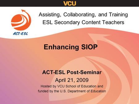 Enhancing SIOP Assisting, Collaborating, and Training ESL Secondary Content Teachers ACT-ESL Post-Seminar April 21, 2009 Hosted by VCU School of Education.