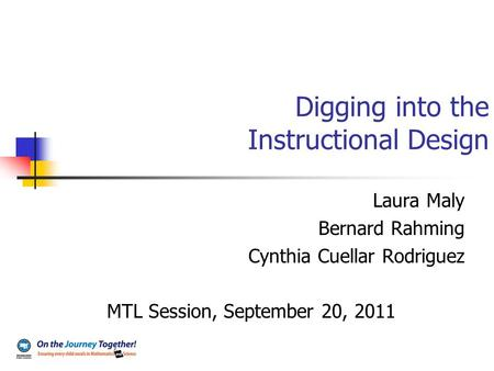 Digging into the Instructional Design Laura Maly Bernard Rahming Cynthia Cuellar Rodriguez MTL Session, September 20, 2011.