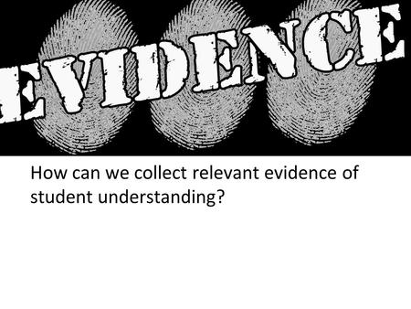 How can we collect relevant evidence of student understanding?
