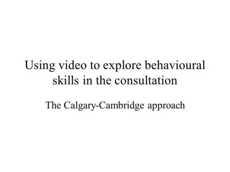 Using video to explore behavioural skills in the consultation The Calgary-Cambridge approach.