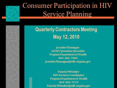 Consumer Participation in HIV Service Planning Quarterly Contractors Meeting May 12, 2010 Jennifer Flannagan ADAP Operations Specialist Virginia Department.