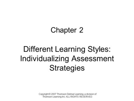 Copyright © 2007 Thomson Delmar Learning, a division of Thomson Learning Inc. ALL RIGHTS RESERVED. Chapter 2 Different Learning Styles: Individualizing.