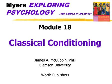 Myers EXPLORING PSYCHOLOGY (6th Edition in Modules) Module 18 Classical Conditioning James A. McCubbin, PhD Clemson University Worth Publishers.