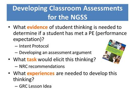Developing Classroom Assessments for the NGSS What evidence of student thinking is needed to determine if a student has met a PE (performance expectation)?