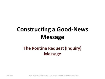 Constructing a Good-News Message The Routine Request (Inquiry) Message 1/6/2012Prof. Robert Goldberg, EGL 1320, Prince George's Community College.