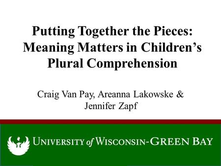 Putting Together the Pieces: Meaning Matters in Children's Plural Comprehension Craig Van Pay, Areanna Lakowske & Jennifer Zapf.