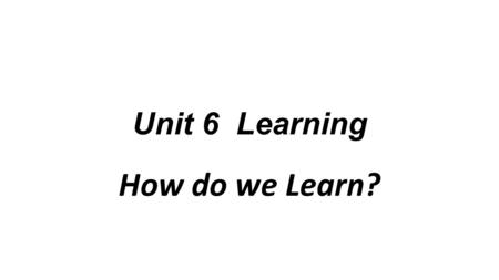 Unit 6 Learning How do we Learn?.