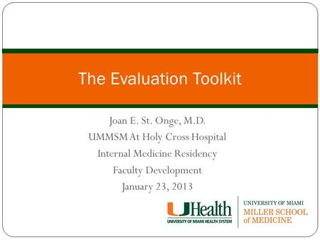 Joan E. St. Onge, M.D. UMMSM At Holy Cross Hospital Internal Medicine Residency Faculty Development January 23, 2013 The Evaluation Toolkit.